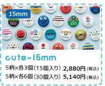 15mm cute  15mm 5柄×各3個 (15個入り) 2,800円(税込) 5柄×6個 (30個入り) 5,000円(税込)