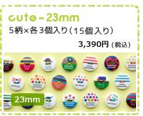 23mm cute  23mm 5柄×各3個 セット(15個入り) 3,300円(税込)